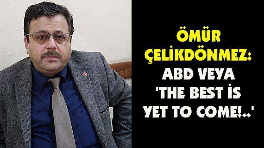 Ömür Çelikdönmez: ABD veya 'The best is yet to come!..'